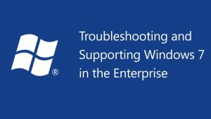 Troubleshooting and Supporting Windows 7 in the Enterprise